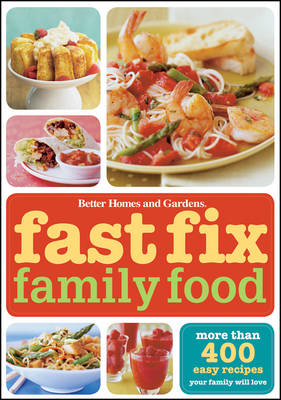 Better Homes & Gardens Fast Fix Family Food: More than 400 easy recipes your family will LOVE
