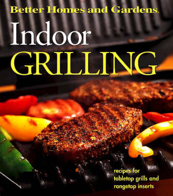 Better Homes & Gardens Indoor Grilling: Recipes for Tabletop Grills and Rangetop Inserts