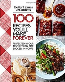 Better Homes and Gardens 100 Recipes You'll Make Forever: Perfected in Our Test Kitchen for Success in Yours