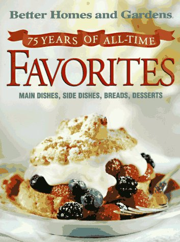Better Homes and Gardens: 75 Years of All-Time Favorites: An Anniversary Recipe Collection from America's No. 1 Home and Family Magazine