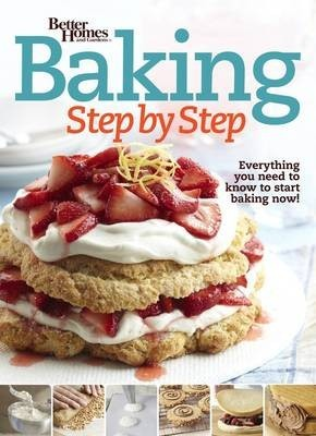 Better Homes and Gardens Baking Step by Step: Everything You Need to Know to Start Baking Now!