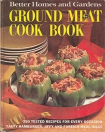 Better Homes and Gardens Ground Meat Cook Book: 350 Tested Recipes for Every Occasion: Tasty Hamburger, Jiffy and Foreign Meal Ideas