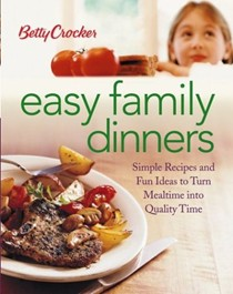 Betty Crocker Easy Family Dinners: Simple Recipes And Fun Ideas To Turn Meal Time To Quality Time