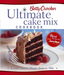 Betty Crocker Ultimate Cake Mix Cookbook: Create Sweet Magic From A Mix