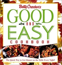 Betty Crocker's Good and Easy Cookbook: The Quick Way to Get Dinner on the Table Every Night