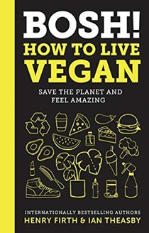 BOSH! How to Live Vegan: Save the Planet and Feel Amazing