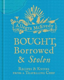 Bought, Borrowed & Stolen: Recipes & Knives from a Travelling Chef