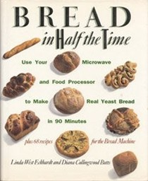 Bread in Half the Time: Use Your Microwave and Food Processor to Make Real Yeast Bread in 90 Minutes