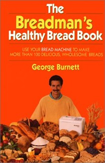 Breadman's Healthy Bread: Use Your Bread Machine to Make More Than 100 Delicious, Wholesome Breads