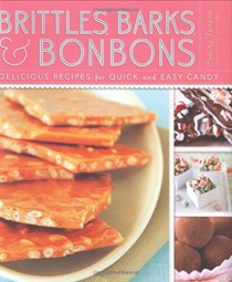 Brittles, Barks, and Bonbons: Delicious Recipes for Quick and Easy Candy