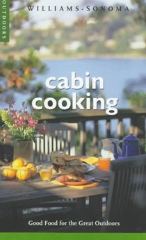 Cabin Cooking (Williams-Sonoma Outdoors Series): Good Food for the Great Outdoors