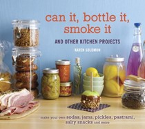 Can It, Bottle It, Smoke It: And Other Kitchen Projects: Make Your Own Sodas, Jams, Pickles, Pastrami, Salt Snacks and More