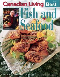 Canadian Living Best: Fish and Seafood: Grilled, Roasted or Chowdered -- Fish Has Never Tasted This Good!