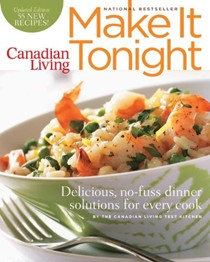 Canadian Living: Make It Tonight: Delicious, No-Fuss Dinner Solutions for Every Cook Updated Edition