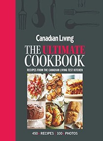 Canadian Living: The Ultimate Cookbook: Recipes from the Canadian Living Test Kitchen