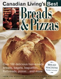 Canadian Living's Best: Breads and Pizzas: Over 100 Delicious Homemade Breads, Bagels, Baguettes, Flatbreads, Pizzas...and More