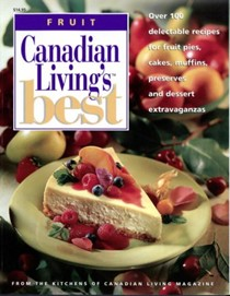 Canadian Living's Best: Fruit: Over 100 Delectable Recipes for Fruit Pies, Cakes, Muffins, Preserves and Dessert Extravaganzas