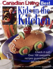 Canadian Living's Best: Kids in the Kitchen: Check It Out! Over 100 Awesome Recipes Guaranteed to Get Kids Cooking