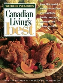 Canadian Living's Best: Weekend Pleasures: Over 100 Special Recipes for Relaxed Get-Togethers, Family Occasions, Brunches and Dinner Parties