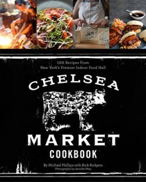 Chelsea Market Cookbook: 100 Recipes from New York's Premier Indoor Food Market