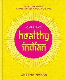 Chetna's Healthy Indian: Everyday Meals, Effortlessly Good for You