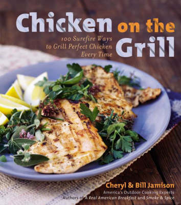 Chicken On The Grill: 100 Surefire Ways To Grill Perfect Chicken Every Time