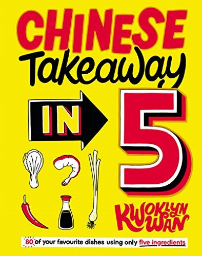 Chinese Takeaway / Takeout in 5: 80 of Your Favourite Dishes Using Only Five Ingredients