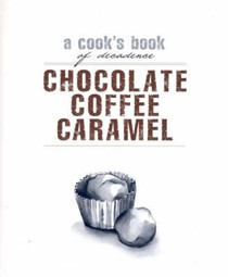 Chocolate, Coffee, Caramel (Cook's Books series): A Cook's Book of Decadence