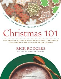 Christmas 101: Celebrate the Holiday Season from Christmas to New Year's (Holidays 101 series): 100 Festive Recipes with Menus and Timetables for Stress-Free Holiday Entertaining