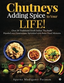Chutneys: Adding Spice to Your Life!: Over 50 Traditional South Indian 'Pacchadis' Handed over Generations, Sprinkled with Some Food Memoirs.