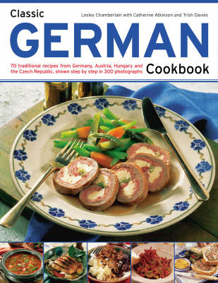 Classic German Cookbook: 70 Traditional Recipes from Germany, Austria, Hungary and the Czech Republic, Shown Step-by-step in 300 Photographs