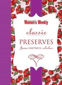 Classic Preserves: Jams, Chutneys and Relishes