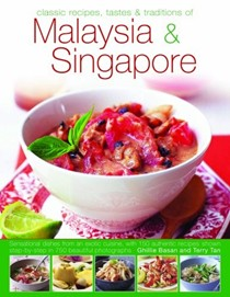 Classic Recipes Tastes & Traditions of Malaysia & Singapore: Sensational Dishes from an Exotic Cuisine, with 150 Authentic Recipes