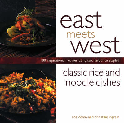 Classic Rice and Noodle Dishes: 100 Inspirational Recipes Using Two Favourite Staples