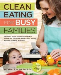 Clean Eating for Busy Families: Get Meals on the Table in Minutes with Simple and Satisfying Whole-Foods Recipes You and Your Kids Will Love