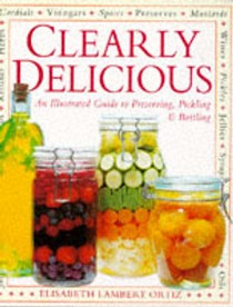 Clearly Delicious: Illustrated Guide to the Art of Preserving, Pickling and Bottling