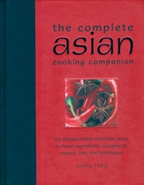Complete Asian Cooking Companion: The Indispensable Reference Guide To Asian Ingredients, Equipment, Recipes, Tips, and Techniques