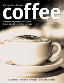 Complete Book of Coffee: The Definitive Guide to Coffee, from Humble Bean to Irresistible Beverage