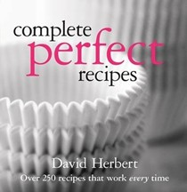 Complete Perfect Recipes: Over 250 Recipes That Work Every Time