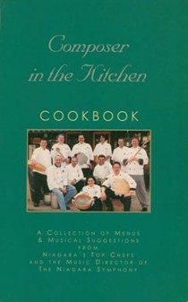 Composer in the Kitchen Cookbook: A Collection of Menus & Musical Suggestions from Niagara's Top Chefs