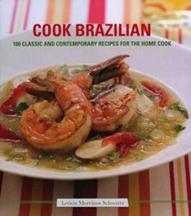 Cook Brazilian: 100 Classic, Creative Dishes