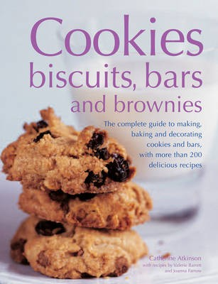 Cookies, Biscuits, Bars and Brownies: The Complete Guide to Making, Baking and Decorating Cookies and Bars, with More Than 200 Delicious Recipes