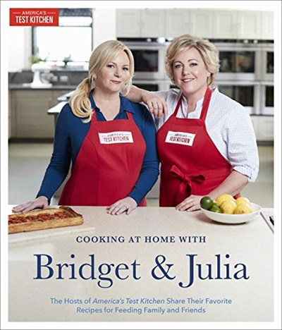 Cooking at Home with Bridget and Julia: The Hosts of America's Test Kitchen Share Their Favorite Recipes for Feeding Family and Friends