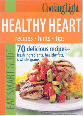 Cooking Light Eat Smart Guide: Healthy Heart: 70 Delicious Recipes--Fresh Ingredients, Healthy Fats & Whole Grains