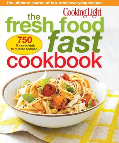 Cooking Light Fresh Food Fast Cookbook: The Ultimate Collection of Top-Rated Everyday Dishes
