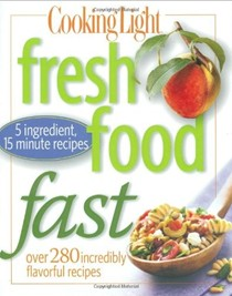Cooking Light Fresh Food Fast: Over 280 Incredibly Flavorful Recipes