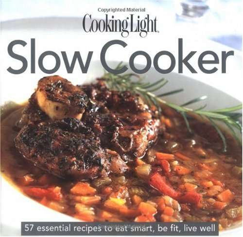 Cooking Light Slow Cooker: 57 Essential Recipes to Eat Smart, Be Fit, Live Well