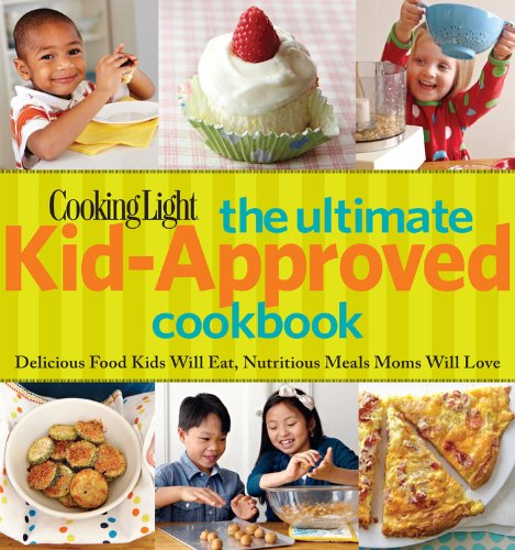Cooking Light The Ultimate Kid-Approved Cookbook: Delicious Food Kids Will Eat, Nutritious Meals Mom Will Love