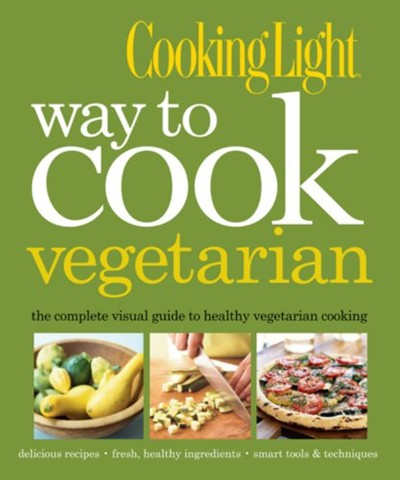 Cooking Light Way to Cook Vegetarian: The Complete Visual Guide to Healthy Vegetarian Cooking