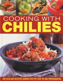 Cooking with Chilies: 100 Sizzling Recipes Shown Step by Step
